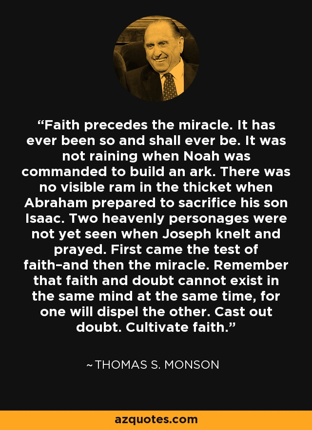 Faith precedes the miracle. It has ever been so and shall ever be. It was not raining when Noah was commanded to build an ark. There was no visible ram in the thicket when Abraham prepared to sacrifice his son Isaac. Two heavenly personages were not yet seen when Joseph knelt and prayed. First came the test of faith–and then the miracle. Remember that faith and doubt cannot exist in the same mind at the same time, for one will dispel the other. Cast out doubt. Cultivate faith. - Thomas S. Monson