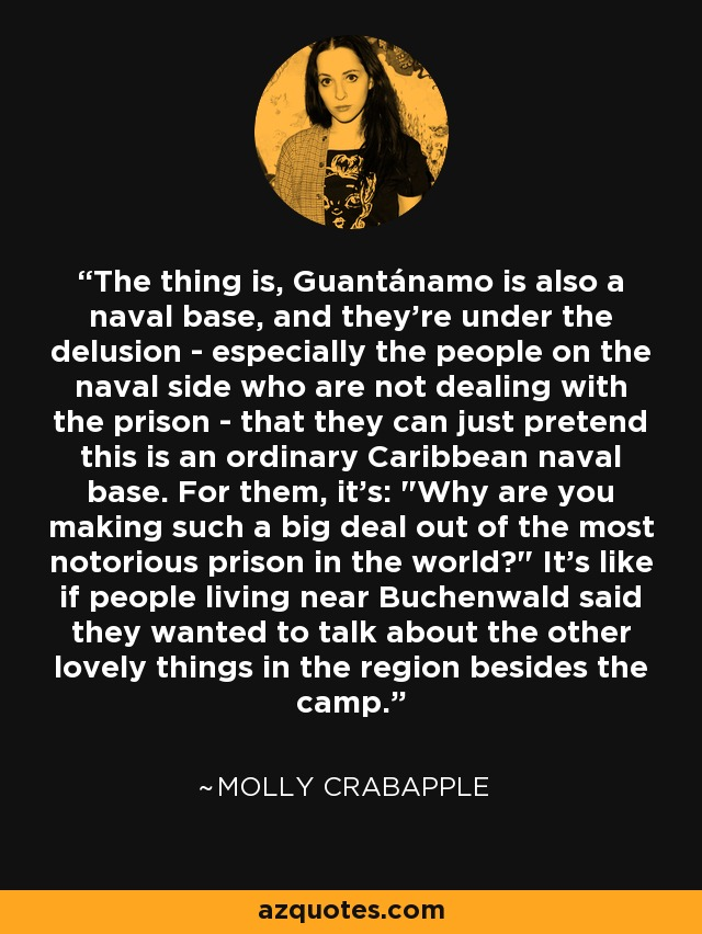 The thing is, Guantánamo is also a naval base, and they're under the delusion - especially the people on the naval side who are not dealing with the prison - that they can just pretend this is an ordinary Caribbean naval base. For them, it's: