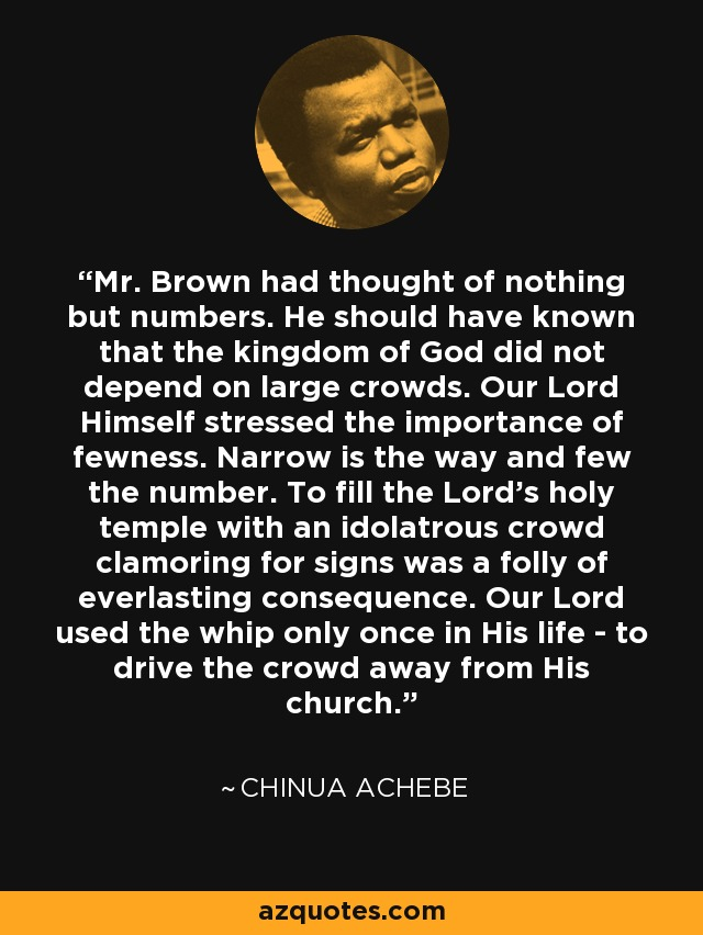 Mr. Brown had thought of nothing but numbers. He should have known that the kingdom of God did not depend on large crowds. Our Lord Himself stressed the importance of fewness. Narrow is the way and few the number. To fill the Lord's holy temple with an idolatrous crowd clamoring for signs was a folly of everlasting consequence. Our Lord used the whip only once in His life - to drive the crowd away from His church. - Chinua Achebe