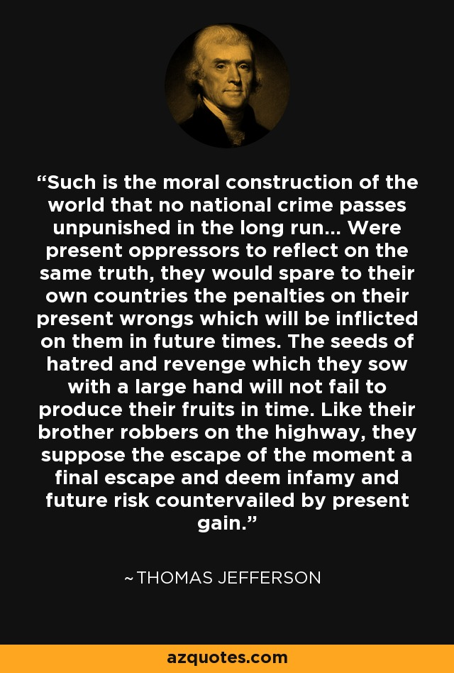 Such is the moral construction of the world that no national crime passes unpunished in the long run... Were present oppressors to reflect on the same truth, they would spare to their own countries the penalties on their present wrongs which will be inflicted on them in future times. The seeds of hatred and revenge which they sow with a large hand will not fail to produce their fruits in time. Like their brother robbers on the highway, they suppose the escape of the moment a final escape and deem infamy and future risk countervailed by present gain. - Thomas Jefferson