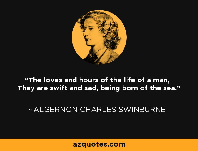The loves and hours of the life of a man, They are swift and sad, being born of the sea. - Algernon Charles Swinburne