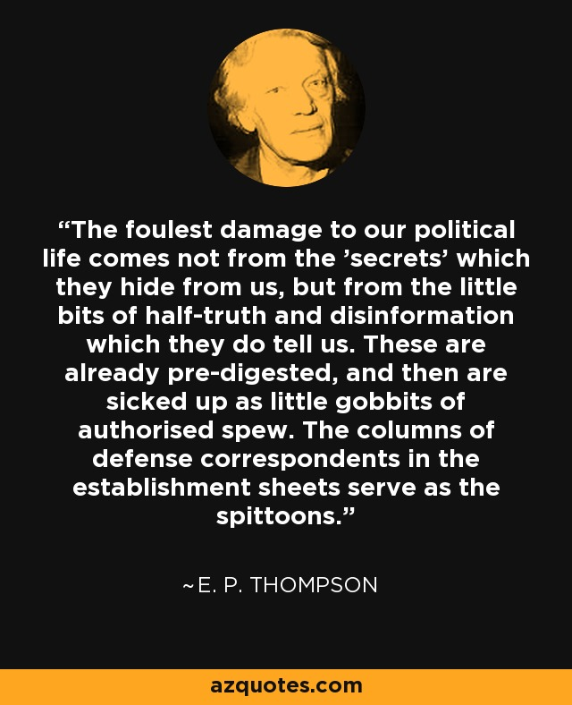 The foulest damage to our political life comes not from the 'secrets' which they hide from us, but from the little bits of half-truth and disinformation which they do tell us. These are already pre-digested, and then are sicked up as little gobbits of authorised spew. The columns of defense correspondents in the establishment sheets serve as the spittoons. - E. P. Thompson