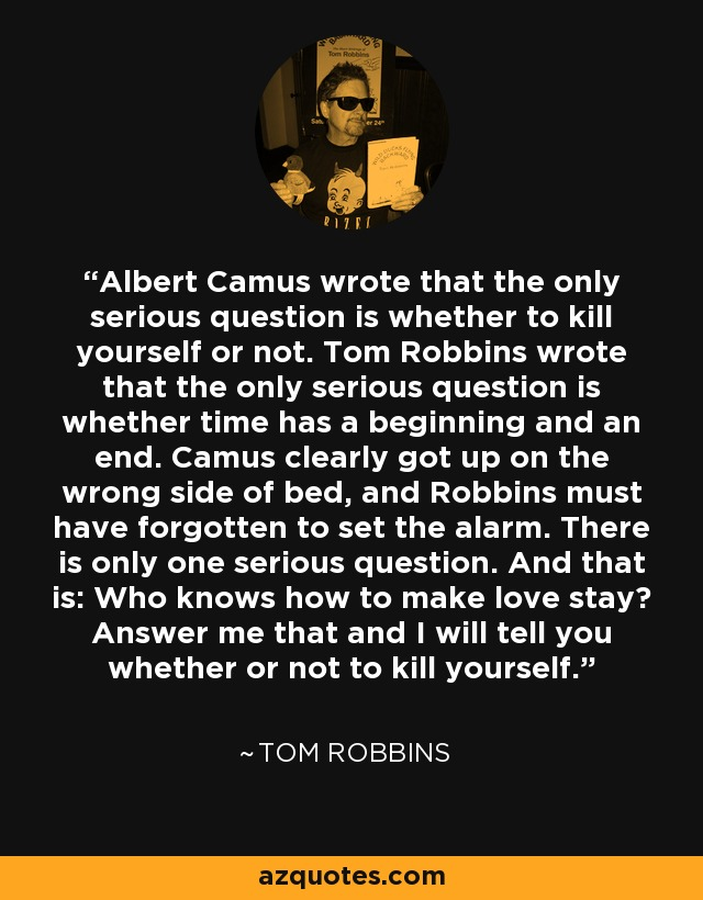 Albert Camus wrote that the only serious question is whether to kill yourself or not. Tom Robbins wrote that the only serious question is whether time has a beginning and an end. Camus clearly got up on the wrong side of bed, and Robbins must have forgotten to set the alarm. There is only one serious question. And that is: Who knows how to make love stay? Answer me that and I will tell you whether or not to kill yourself. - Tom Robbins