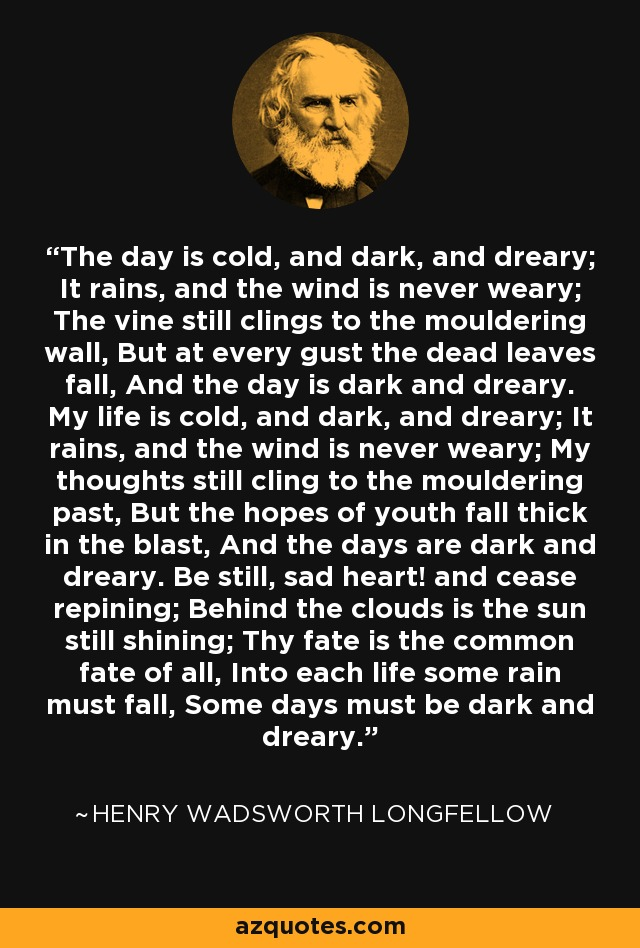 The day is cold, and dark, and dreary; It rains, and the wind is never weary; The vine still clings to the mouldering wall, But at every gust the dead leaves fall, And the day is dark and dreary. My life is cold, and dark, and dreary; It rains, and the wind is never weary; My thoughts still cling to the mouldering past, But the hopes of youth fall thick in the blast, And the days are dark and dreary. Be still, sad heart! and cease repining; Behind the clouds is the sun still shining; Thy fate is the common fate of all, Into each life some rain must fall, Some days must be dark and dreary. - Henry Wadsworth Longfellow
