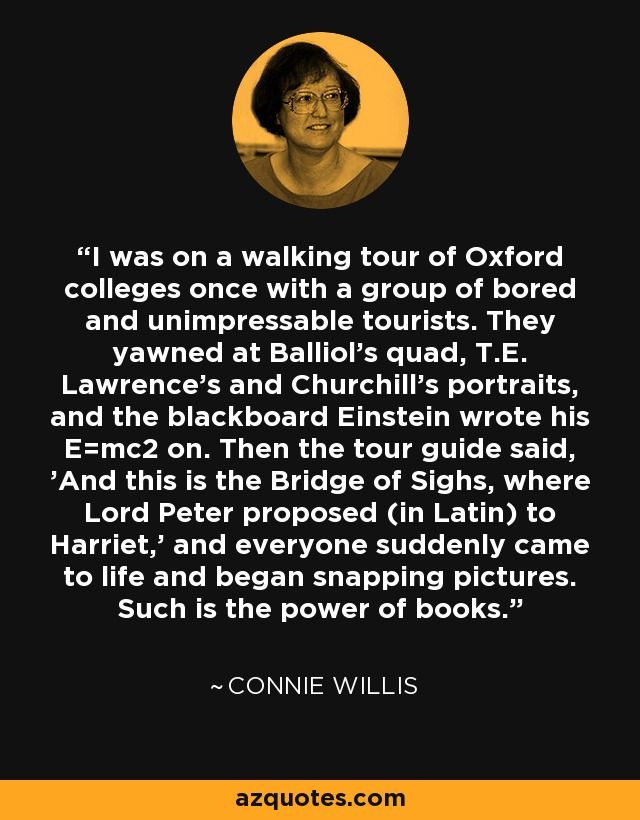 I was on a walking tour of Oxford colleges once with a group of bored and unimpressable tourists. They yawned at Balliol's quad, T.E. Lawrence's and Churchill's portraits, and the blackboard Einstein wrote his E=mc2 on. Then the tour guide said, 'And this is the Bridge of Sighs, where Lord Peter proposed (in Latin) to Harriet,' and everyone suddenly came to life and began snapping pictures. Such is the power of books. - Connie Willis