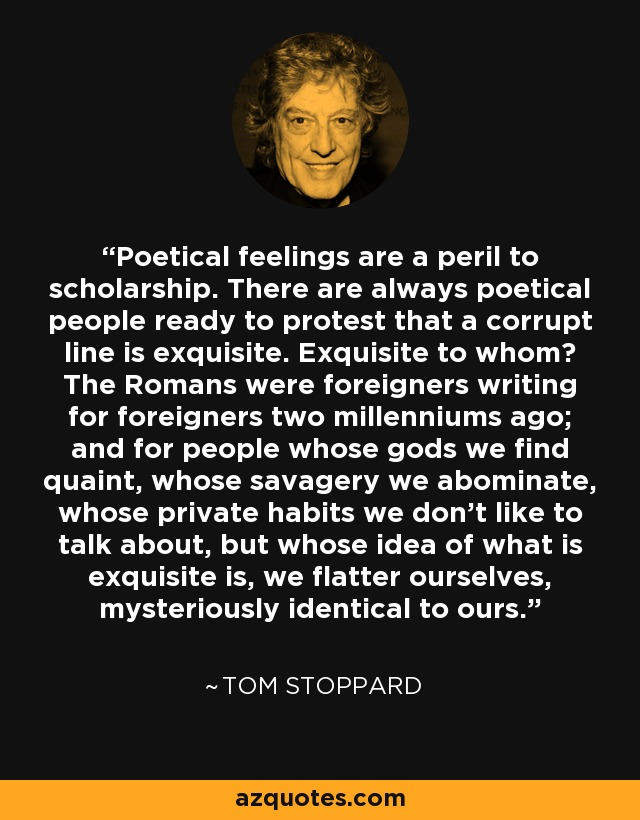 Poetical feelings are a peril to scholarship. There are always poetical people ready to protest that a corrupt line is exquisite. Exquisite to whom? The Romans were foreigners writing for foreigners two millenniums ago; and for people whose gods we find quaint, whose savagery we abominate, whose private habits we don't like to talk about, but whose idea of what is exquisite is, we flatter ourselves, mysteriously identical to ours. - Tom Stoppard