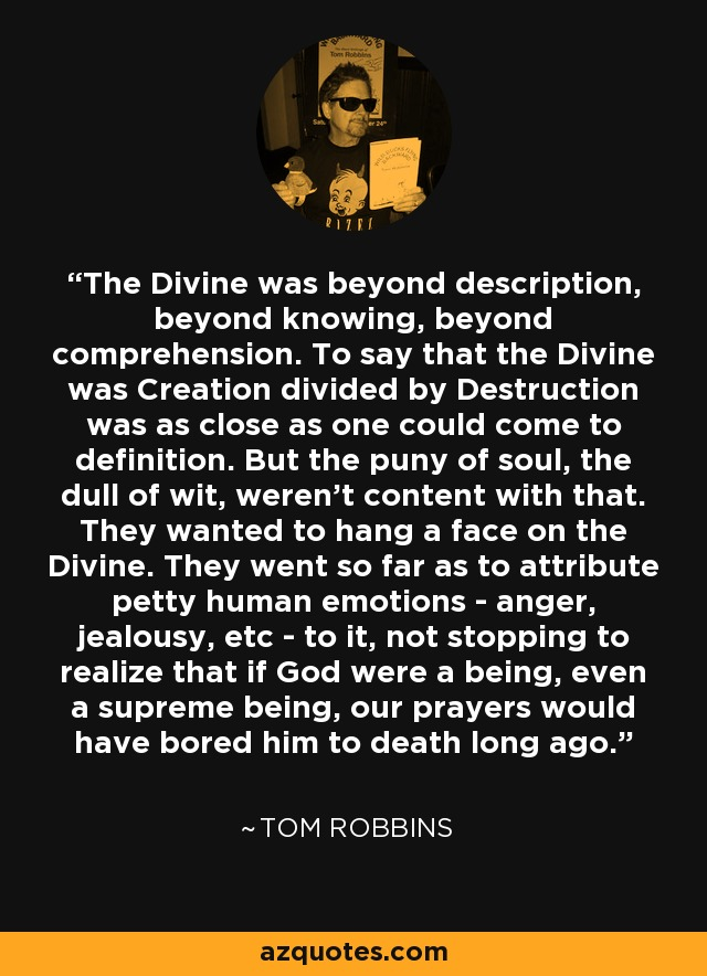 The Divine was beyond description, beyond knowing, beyond comprehension. To say that the Divine was Creation divided by Destruction was as close as one could come to definition. But the puny of soul, the dull of wit, weren't content with that. They wanted to hang a face on the Divine. They went so far as to attribute petty human emotions (anger, jealousy, etc) to it, not stopping to realize that if God were a being, even a supreme being, our prayers would have bored him to death long ago. - Tom Robbins