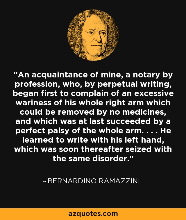 An acquaintance of mine, a notary by profession, who, by perpetual writing, began first to complain of an excessive wariness of his whole right arm which could be removed by no medicines, and which was at last succeeded by a perfect palsy of the whole arm. . . . He learned to write with his left hand, which was soon thereafter seized with the same disorder. - Bernardino Ramazzini