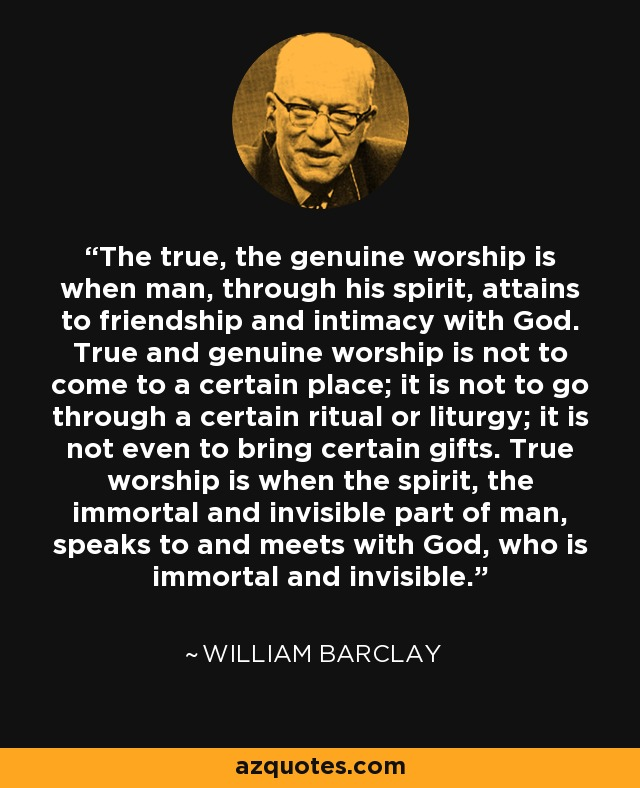 The true, the genuine worship is when man, through his spirit, attains to friendship and intimacy with God. True and genuine worship is not to come to a certain place; it is not to go through a certain ritual or liturgy; it is not even to bring certain gifts. True worship is when the spirit, the immortal and invisible part of man, speaks to and meets with God, who is immortal and invisible. - William Barclay