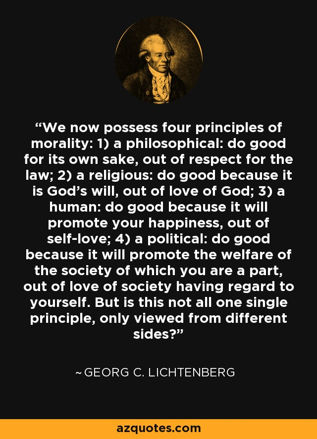 We now possess four principles of morality: 1) a philosophical: do good for its own sake, out of respect for the law; 2) a religious: do good because it is God's will, out of love of God; 3) a human: do good because it will promote your happiness, out of self-love; 4) a political: do good because it will promote the welfare of the society of which you are a part, out of love of society having regard to yourself. But is this not all one single principle, only viewed from different sides? - Georg C. Lichtenberg