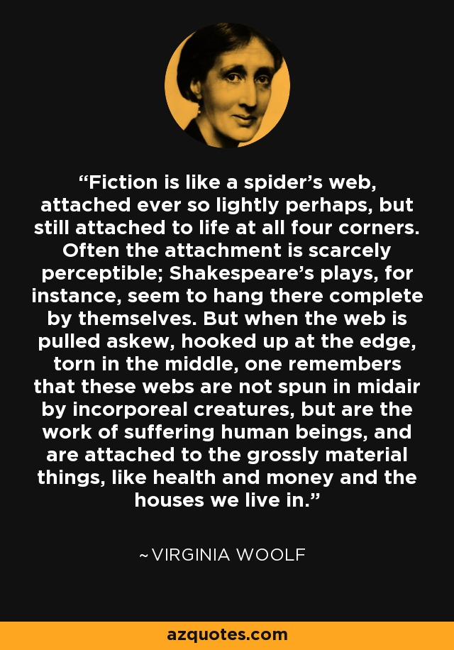 Fiction is like a spider's web, attached ever so lightly perhaps, but still attached to life at all four corners. Often the attachment is scarcely perceptible; Shakespeare's plays, for instance, seem to hang there complete by themselves. But when the web is pulled askew, hooked up at the edge, torn in the middle, one remembers that these webs are not spun in midair by incorporeal creatures, but are the work of suffering human beings, and are attached to the grossly material things, like health and money and the houses we live in. - Virginia Woolf