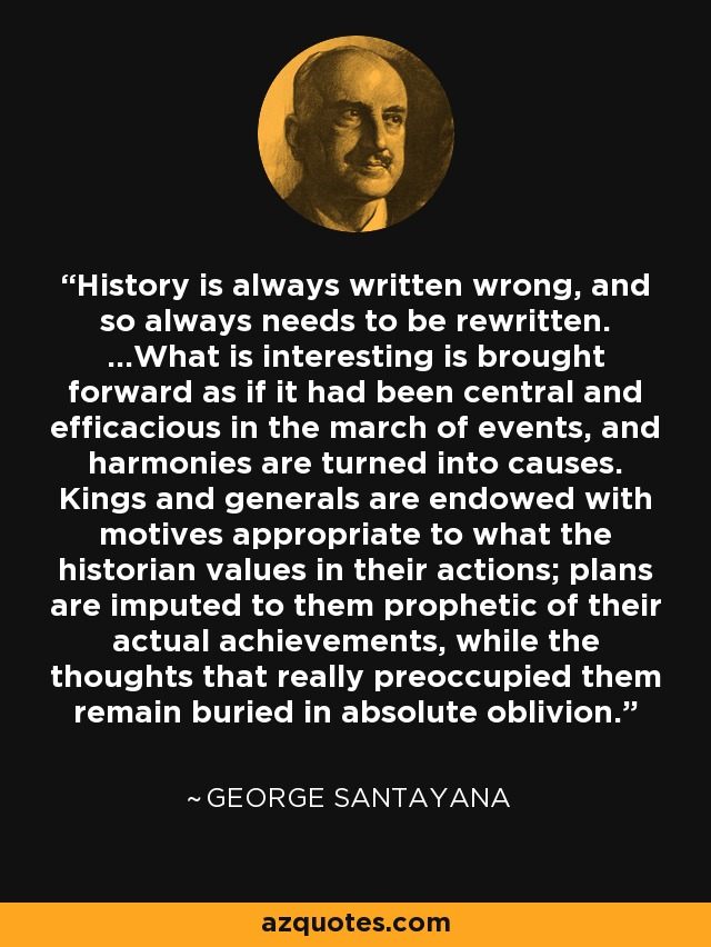 History is always written wrong, and so always needs to be rewritten. ...What is interesting is brought forward as if it had been central and efficacious in the march of events, and harmonies are turned into causes. Kings and generals are endowed with motives appropriate to what the historian values in their actions; plans are imputed to them prophetic of their actual achievements, while the thoughts that really preoccupied them remain buried in absolute oblivion. - George Santayana