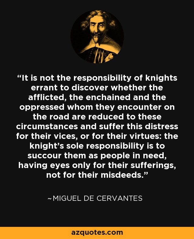 It is not the responsibility of knights errant to discover whether the afflicted, the enchained and the oppressed whom they encounter on the road are reduced to these circumstances and suffer this distress for their vices, or for their virtues: the knight's sole responsibility is to succour them as people in need, having eyes only for their sufferings, not for their misdeeds. - Miguel de Cervantes
