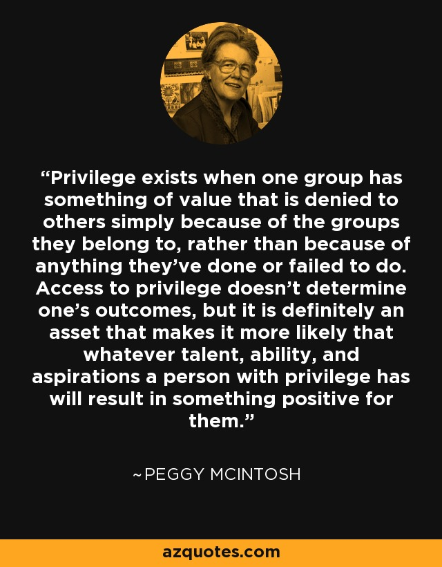 Privilege exists when one group has something of value that is denied to others simply because of the groups they belong to, rather than because of anything they've done or failed to do. Access to privilege doesn't determine one's outcomes, but it is definitely an asset that makes it more likely that whatever talent, ability, and aspirations a person with privilege has will result in something positive for them. - Peggy McIntosh