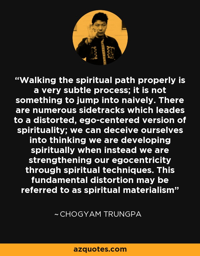 Walking the spiritual path properly is a very subtle process; it is not something to jump into naively. There are numerous sidetracks which leades to a distorted, ego-centered version of spirituality; we can deceive ourselves into thinking we are developing spiritually when instead we are strengthening our egocentricity through spiritual techniques. This fundamental distortion may be referred to as spiritual materialism - Chogyam Trungpa