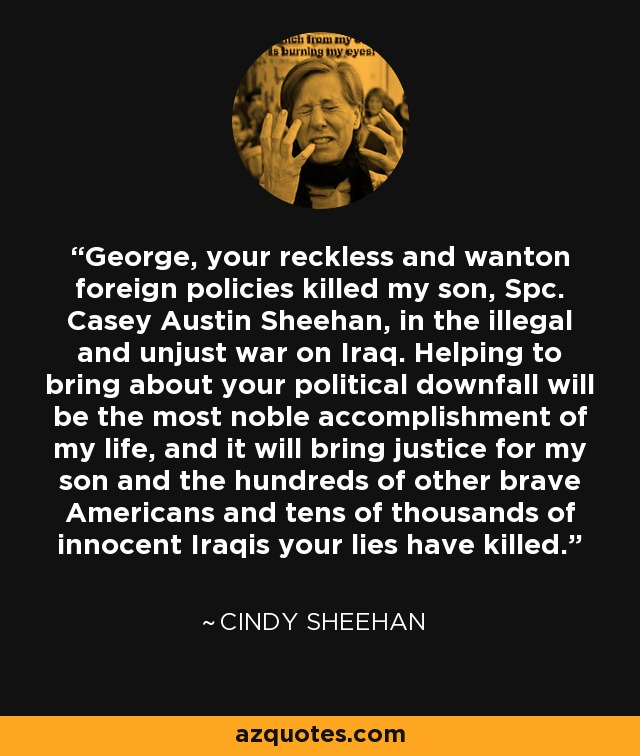 George, your reckless and wanton foreign policies killed my son, Spc. Casey Austin Sheehan, in the illegal and unjust war on Iraq. Helping to bring about your political downfall will be the most noble accomplishment of my life, and it will bring justice for my son and the hundreds of other brave Americans and tens of thousands of innocent Iraqis your lies have killed. - Cindy Sheehan