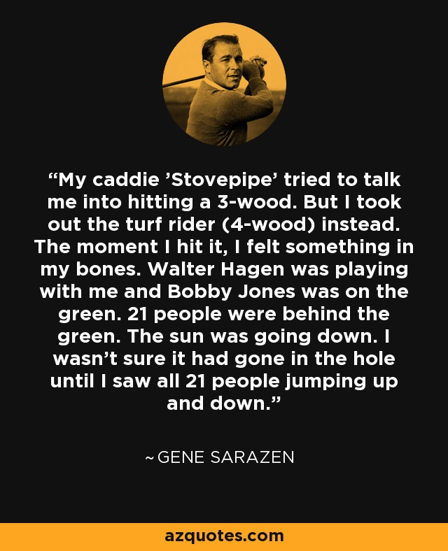 My caddie 'Stovepipe' tried to talk me into hitting a 3-wood. But I took out the turf rider (4-wood) instead. The moment I hit it, I felt something in my bones. Walter Hagen was playing with me and Bobby Jones was on the green. 21 people were behind the green. The sun was going down. I wasn't sure it had gone in the hole until I saw all 21 people jumping up and down. - Gene Sarazen