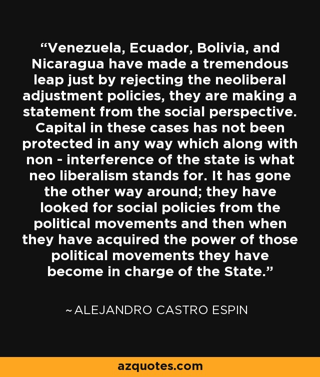 Venezuela, Ecuador, Bolivia, and Nicaragua have made a tremendous leap just by rejecting the neoliberal adjustment policies, they are making a statement from the social perspective. Capital in these cases has not been protected in any way which along with non - interference of the state is what neo liberalism stands for. It has gone the other way around; they have looked for social policies from the political movements and then when they have acquired the power of those political movements they have become in charge of the State. - Alejandro Castro Espin