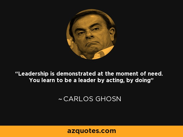 Leadership is demonstrated at the moment of need. You learn to be a leader by acting, by doing - Carlos Ghosn