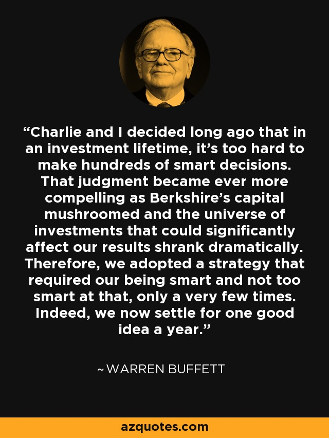 Charlie and I decided long ago that in an investment lifetime, it's too hard to make hundreds of smart decisions. That judgment became ever more compelling as Berkshire's capital mushroomed and the universe of investments that could significantly affect our results shrank dramatically. Therefore, we adopted a strategy that required our being smart and not too smart at that, only a very few times. Indeed, we now settle for one good idea a year. - Warren Buffett