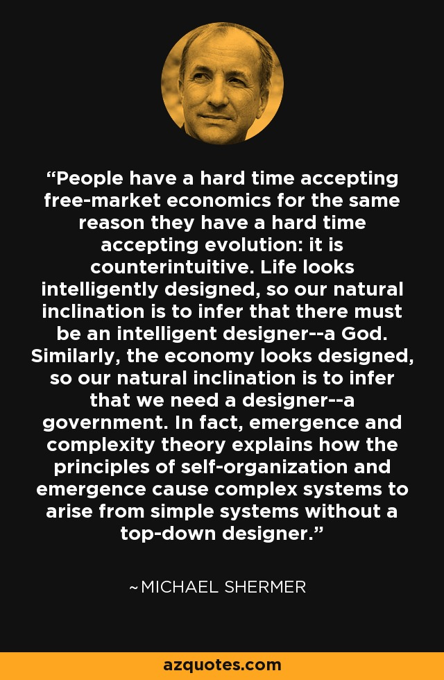 People have a hard time accepting free-market economics for the same reason they have a hard time accepting evolution: it is counterintuitive. Life looks intelligently designed, so our natural inclination is to infer that there must be an intelligent designer--a God. Similarly, the economy looks designed, so our natural inclination is to infer that we need a designer--a government. In fact, emergence and complexity theory explains how the principles of self-organization and emergence cause complex systems to arise from simple systems without a top-down designer. - Michael Shermer