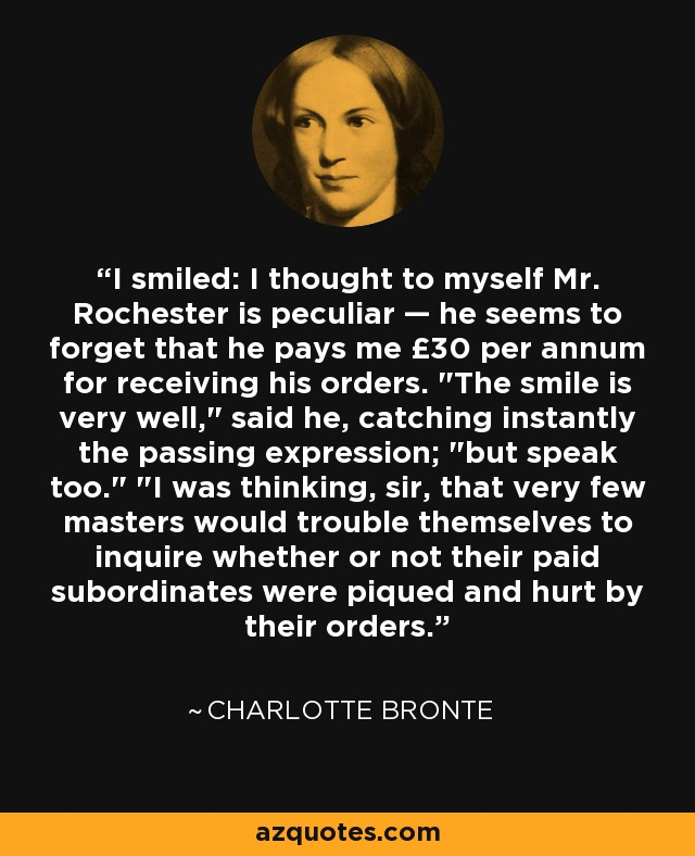 I smiled: I thought to myself Mr. Rochester is peculiar — he seems to forget that he pays me £30 per annum for receiving his orders.