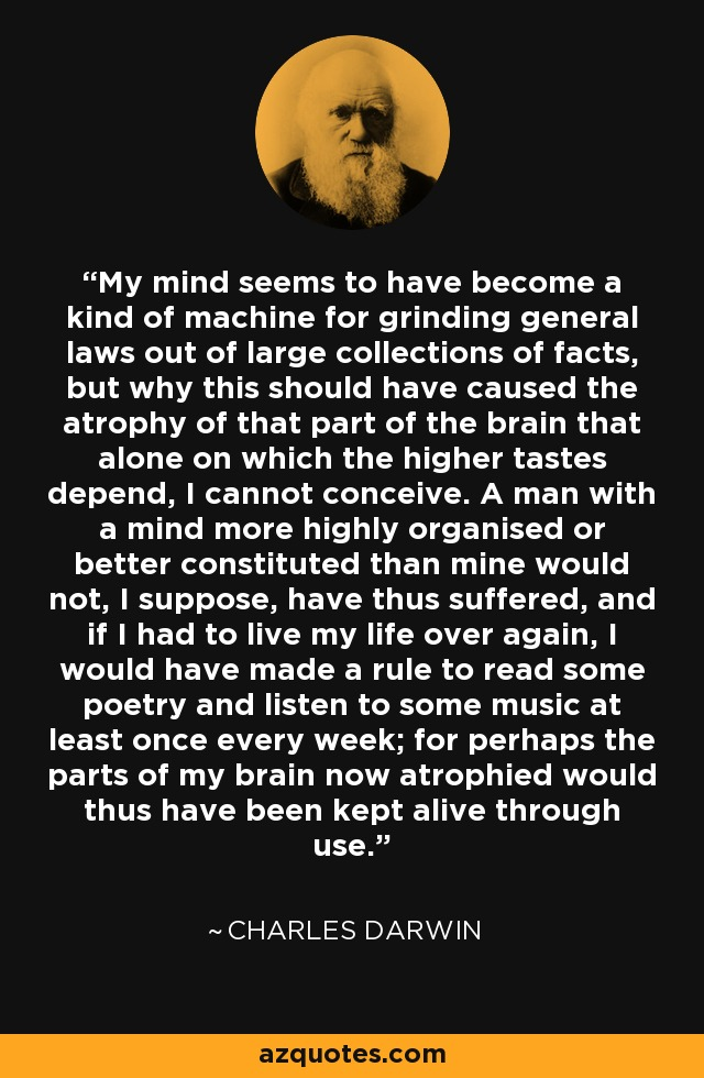 My mind seems to have become a kind of machine for grinding general laws out of large collections of facts, but why this should have caused the atrophy of that part of the brain that alone on which the higher tastes depend, I cannot conceive. A man with a mind more highly organised or better constituted than mine would not, I suppose, have thus suffered, and if I had to live my life over again, I would have made a rule to read some poetry and listen to some music at least once every week; for perhaps the parts of my brain now atrophied would thus have been kept alive through use. - Charles Darwin