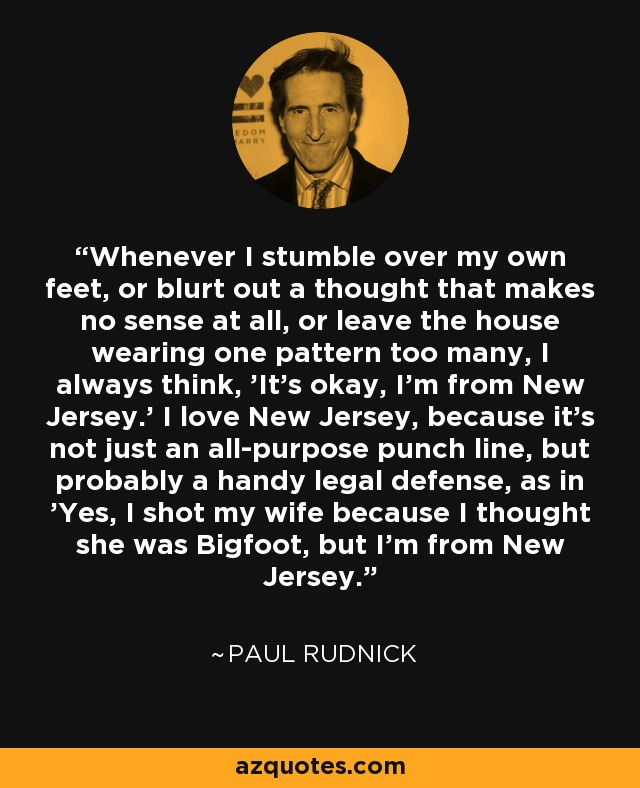 Whenever I stumble over my own feet, or blurt out a thought that makes no sense at all, or leave the house wearing one pattern too many, I always think, 'It's okay, I'm from New Jersey.' I love New Jersey, because it's not just an all-purpose punch line, but probably a handy legal defense, as in 'Yes, I shot my wife because I thought she was Bigfoot, but I'm from New Jersey.' - Paul Rudnick