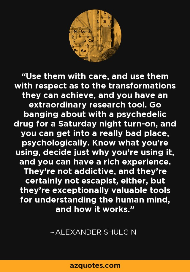 Use them with care, and use them with respect as to the transformations they can achieve, and you have an extraordinary research tool. Go banging about with a psychedelic drug for a Saturday night turn-on, and you can get into a really bad place, psychologically. Know what you're using, decide just why you're using it, and you can have a rich experience. They're not addictive, and they're certainly not escapist, either, but they're exceptionally valuable tools for understanding the human mind, and how it works. - Alexander Shulgin