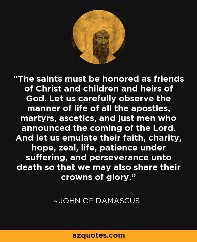 The saints must be honored as friends of Christ and children and heirs of God. Let us carefully observe the manner of life of all the apostles, martyrs, ascetics, and just men who announced the coming of the Lord. And let us emulate their faith, charity, hope, zeal, life, patience under suffering, and perseverance unto death so that we may also share their crowns of glory. - John of Damascus