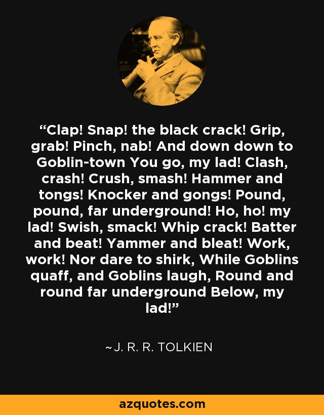 Clap! Snap! the black crack! Grip, grab! Pinch, nab! And down down to Goblin-town You go, my lad! Clash, crash! Crush, smash! Hammer and tongs! Knocker and gongs! Pound, pound, far underground! Ho, ho! my lad! Swish, smack! Whip crack! Batter and beat! Yammer and bleat! Work, work! Nor dare to shirk, While Goblins quaff, and Goblins laugh, Round and round far underground Below, my lad! - J. R. R. Tolkien
