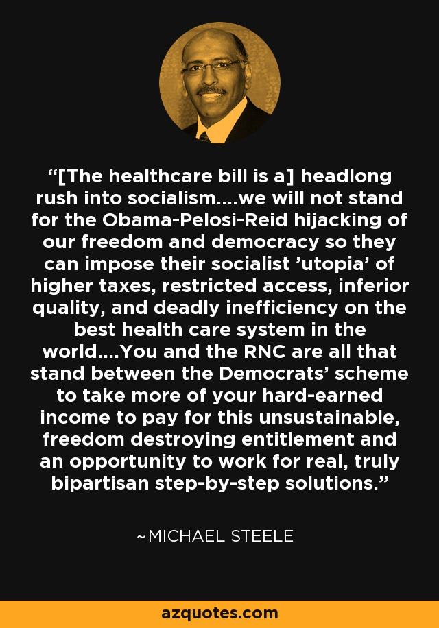[The healthcare bill is a] headlong rush into socialism....we will not stand for the Obama-Pelosi-Reid hijacking of our freedom and democracy so they can impose their socialist 'utopia' of higher taxes, restricted access, inferior quality, and deadly inefficiency on the best health care system in the world....You and the RNC are all that stand between the Democrats' scheme to take more of your hard-earned income to pay for this unsustainable, freedom destroying entitlement and an opportunity to work for real, truly bipartisan step-by-step solutions. - Michael Steele