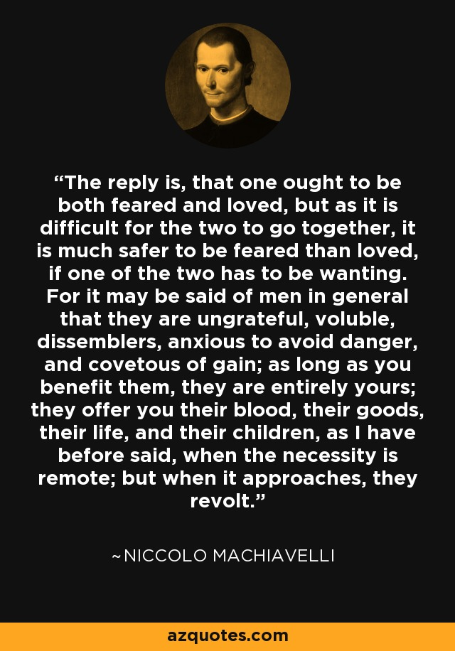 The reply is, that one ought to be both feared and loved, but as it is difficult for the two to go together, it is much safer to be feared than loved, if one of the two has to be wanting. For it may be said of men in general that they are ungrateful, voluble, dissemblers, anxious to avoid danger, and covetous of gain as long as you benefit them, they are entirely yours; they offer you their blood, their goods, their life, and their children, as I have before said, when the necessity is remote; but when it approaches, they revolt. - Niccolo Machiavelli