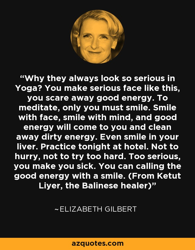 Why they always look so serious in Yoga? You make serious face like this, you scare away good energy. To meditate, only you must smile. Smile with face, smile with mind, and good energy will come to you and clean away dirty energy. Even smile in your liver. Practice tonight at hotel. Not to hurry, not to try too hard. Too serious, you make you sick. You can calling the good energy with a smile. (From Ketut Liyer, the Balinese healer) - Elizabeth Gilbert