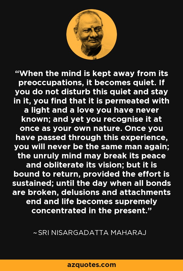 When the mind is kept away from its preoccupations, it becomes quiet. If you do not disturb this quiet and stay in it, you find that it is permeated with a light and a love you have never known; and yet you recognise it at once as your own nature. Once you have passed through this experience, you will never be the same man again; the unruly mind may break its peace and obliterate its vision; but it is bound to return, provided the effort is sustained; until the day when all bonds are broken, delusions and attachments end and life becomes supremely concentrated in the present. - Sri Nisargadatta Maharaj