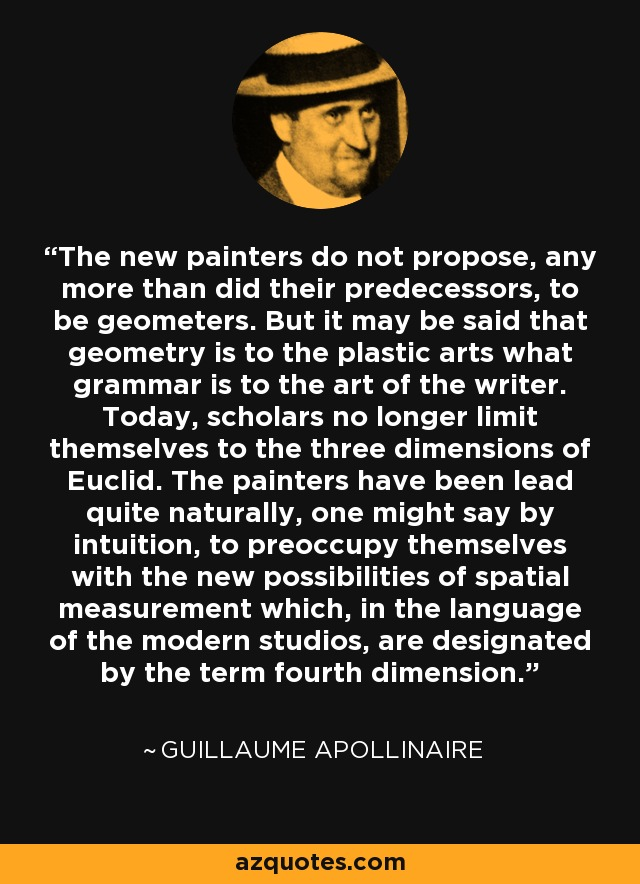The new painters do not propose, any more than did their predecessors, to be geometers. But it may be said that geometry is to the plastic arts what grammar is to the art of the writer. Today, scholars no longer limit themselves to the three dimensions of Euclid. The painters have been lead quite naturally, one might say by intuition, to preoccupy themselves with the new possibilities of spatial measurement which, in the language of the modern studios, are designated by the term fourth dimension. - Guillaume Apollinaire