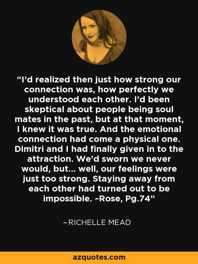 I'd realized then just how strong our connection was, how perfectly we understood each other. I'd been skeptical about people being soul mates in the past, but at that moment, I knew it was true. And the emotional connection had come a physical one. Dimitri and I had finally given in to the attraction. We'd sworn we never would, but... well, our feelings were just too strong. Staying away from each other had turned out to be impossible. ~Rose, Pg.74 - Richelle Mead