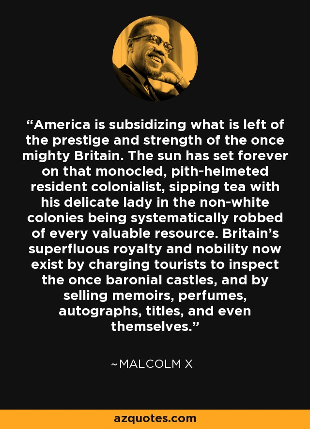 America is subsidizing what is left of the prestige and strength of the once mighty Britain. The sun has set forever on that monocled, pith-helmeted resident colonialist, sipping tea with his delicate lady in the non-white colonies being systematically robbed of every valuable resource. Britain's superfluous royalty and nobility now exist by charging tourists to inspect the once baronial castles, and by selling memoirs, perfumes, autographs, titles, and even themselves. - Malcolm X