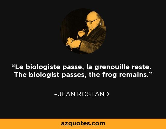 Le biologiste passe, la grenouille reste. The biologist passes, the frog remains. - Jean Rostand