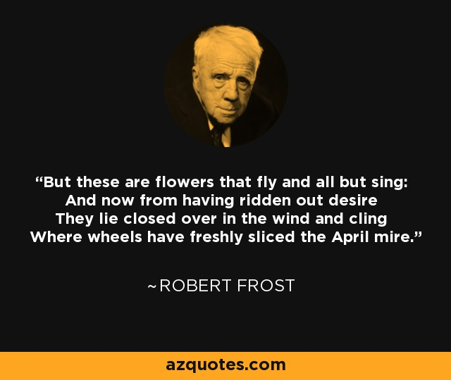 But these are flowers that fly and all but sing: And now from having ridden out desire They lie closed over in the wind and cling Where wheels have freshly sliced the April mire. - Robert Frost