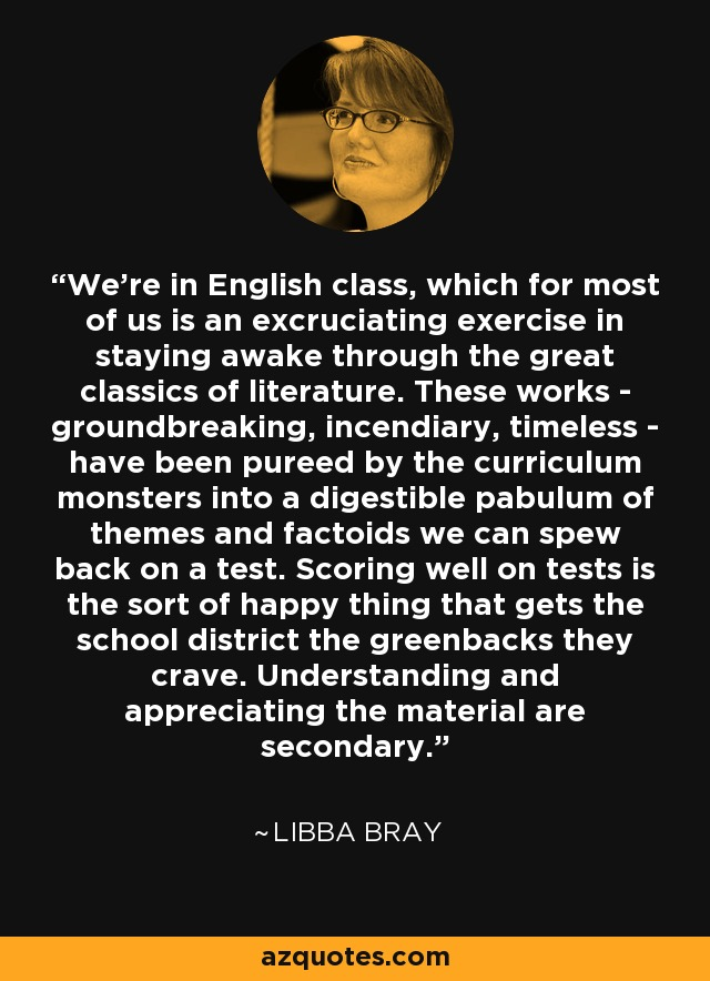 We're in English class, which for most of us is an excruciating exercise in staying awake through the great classics of literature. These works - groundbreaking, incendiary, timeless - have been pureed by the curriculum monsters into a digestible pabulum of themes and factoids we can spew back on a test. Scoring well on tests is the sort of happy thing that gets the school district the greenbacks they crave. Understanding and appreciating the material are secondary. - Libba Bray