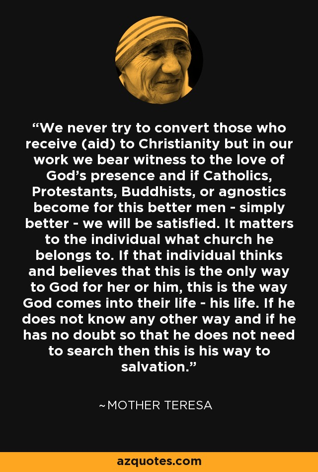 We never try to convert those who receive (aid) to Christianity but in our work we bear witness to the love of God's presence and if Catholics, Protestants, Buddhists, or agnostics become for this better men - simply better - we will be satisfied. It matters to the individual what church he belongs to. If that individual thinks and believes that this is the only way to God for her or him, this is the way God comes into their life - his life. If he does not know any other way and if he has no doubt so that he does not need to search then this is his way to salvation. - Mother Teresa