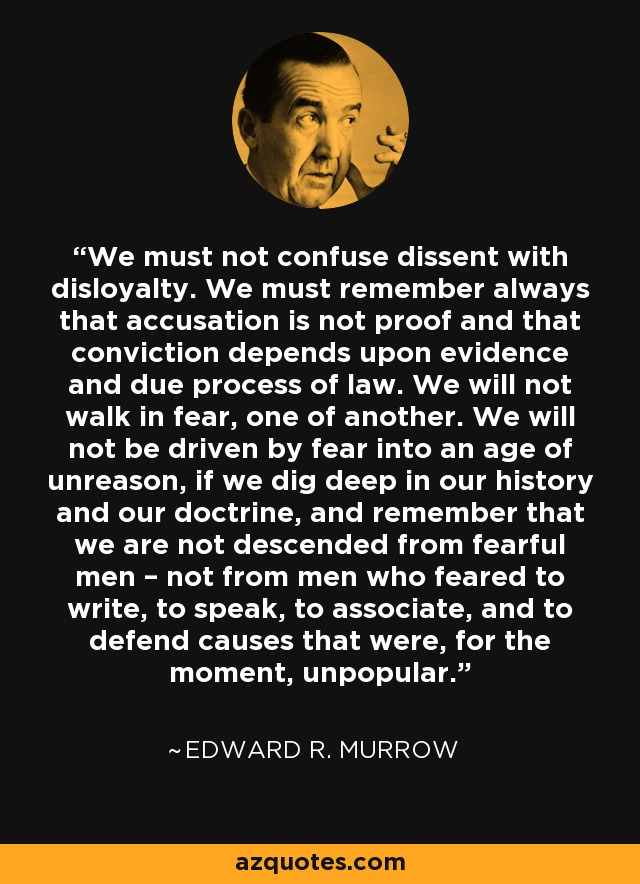 We must not confuse dissent with disloyalty. We must remember always that accusation is not proof and that conviction depends upon evidence and due process of law. We will not walk in fear, one of another. We will not be driven by fear into an age of unreason, if we dig deep in our history and our doctrine, and remember that we are not descended from fearful men – not from men who feared to write, to speak, to associate, and to defend causes that were, for the moment, unpopular. - Edward R. Murrow