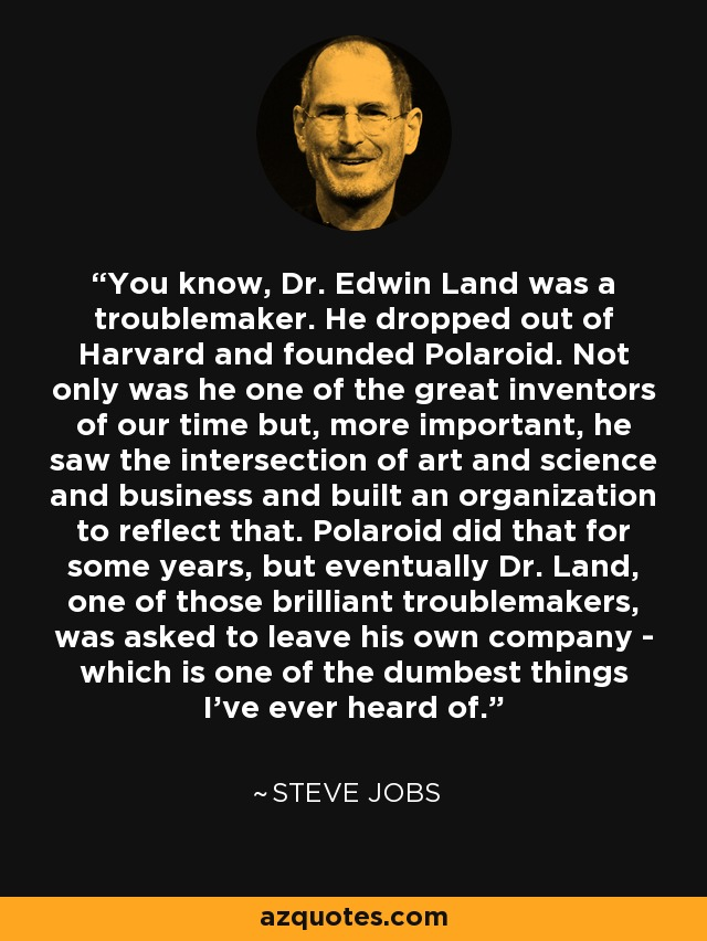 You know, Dr. Edwin Land was a troublemaker. He dropped out of Harvard and founded Polaroid. Not only was he one of the great inventors of our time but, more important, he saw the intersection of art and science and business and built an organization to reflect that. Polaroid did that for some years, but eventually Dr. Land, one of those brilliant troublemakers, was asked to leave his own company - which is one of the dumbest things I've ever heard of. - Steve Jobs