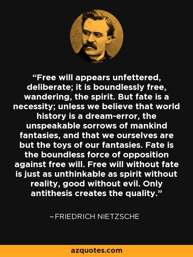 Free will appears unfettered, deliberate; it is boundlessly free, wandering, the spirit. But fate is a necessity; unless we believe that world history is a dream-error, the unspeakable sorrows of mankind fantasies, and that we ourselves are but the toys of our fantasies. Fate is the boundless force of opposition against free will. Free will without fate is just as unthinkable as spirit without reality, good without evil. Only antithesis creates the quality. - Friedrich Nietzsche