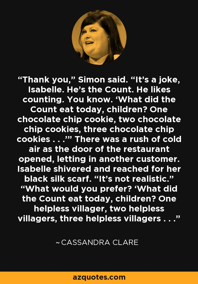 """Thank you,"""" Simon said. """"It's a joke, Isabelle. He's the Count. He likes counting. You know. 'What did the Count eat today, children? One chocolate chip cookie, two chocolate chip cookies, three chocolate chip cookies . . .'"""" There was a rush of cold air as the door of the restaurant opened, letting in another customer. Isabelle shivered and reached for her black silk scarf. """"It's not realistic."""" """"What would you prefer? 'What did the Count eat today, children? One helpless villager, two helpless villagers, three helpless villagers . . . - Cassandra Clare"""