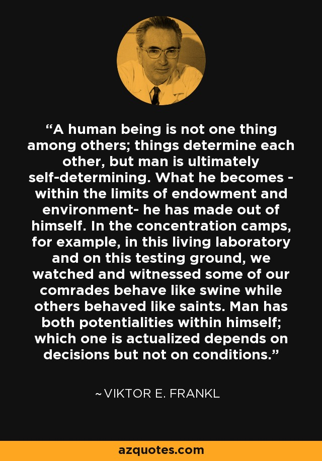 A human being is not one thing among others; things determine each other, but man is ultimately self-determining. What he becomes - within the limits of endowment and environment- he has made out of himself. In the concentration camps, for example, in this living laboratory and on this testing ground, we watched and witnessed some of our comrades behave like swine while others behaved like saints. Man has both potentialities within himself; which one is actualized depends on decisions but not on conditions. - Viktor E. Frankl