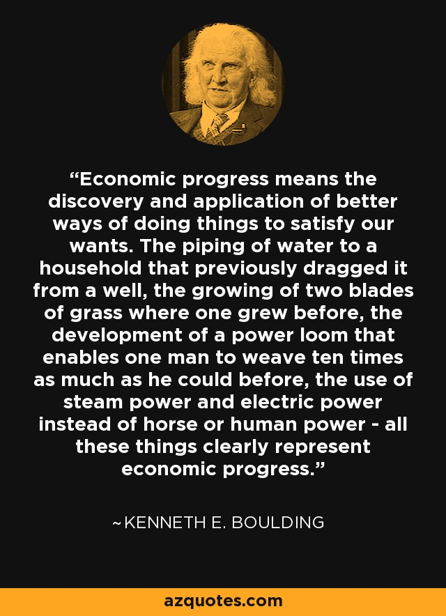 Economic progress means the discovery and application of better ways of doing things to satisfy our wants. The piping of water to a household that previously dragged it from a well, the growing of two blades of grass where one grew before, the development of a power loom that enables one man to weave ten times as much as he could before, the use of steam power and electric power instead of horse or human power - all these things clearly represent economic progress. - Kenneth E. Boulding