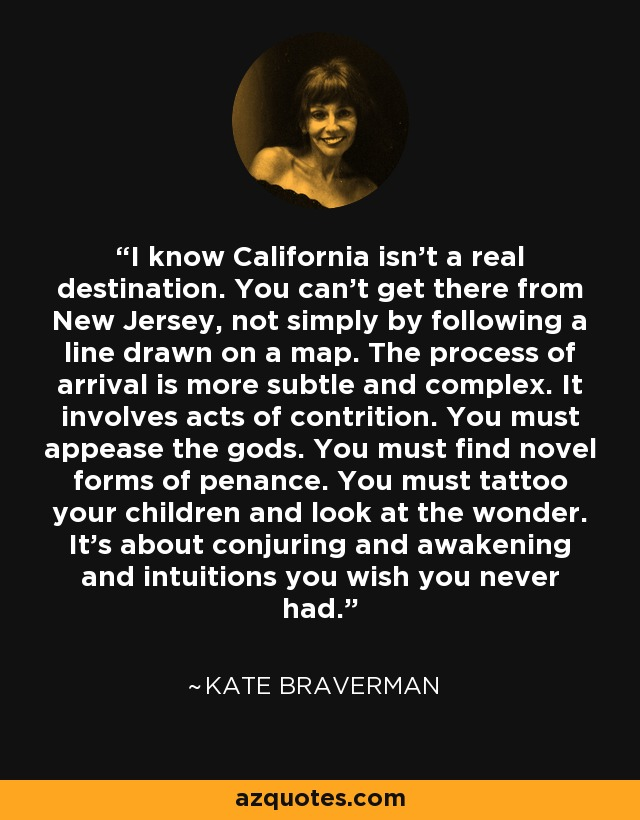 I know California isn't a real destination. You can't get there from New Jersey, not simply by following a line drawn on a map. The process of arrival is more subtle and complex. It involves acts of contrition. You must appease the gods. You must find novel forms of penance. You must tattoo your children and look at the wonder. It's about conjuring and awakening and intuitions you wish you never had. - Kate Braverman