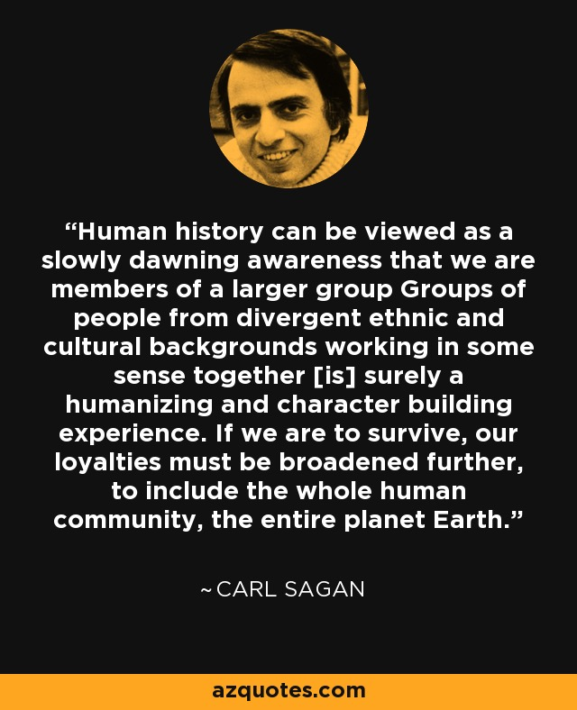 Human history can be viewed as a slowly dawning awareness that we are members of a larger group Groups of people from divergent ethnic and cultural backgrounds working in some sense together [is] surely a humanizing and character building experience. If we are to survive, our loyalties must be broadened further, to include the whole human community, the entire planet Earth. - Carl Sagan